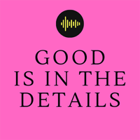 Good Is In The Details podcast