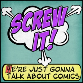 Screw It, We're Just Gonna Talk About Comics on Apple Podcasts