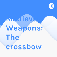 Medieval Weapons: The crossbow podcast