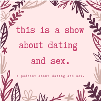 this is a show about dating and sex. podcast