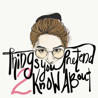 Things You Pretend to Know About podcast