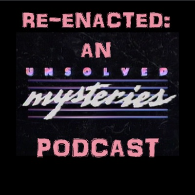 Re-Enacted: An Unsolved Mysteries Podcast:Re-Enacted: An Unsolved Mysteries Podcast