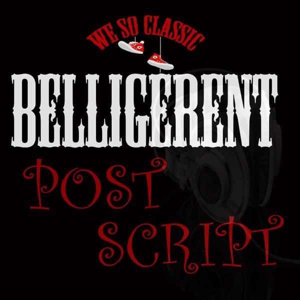 Belligerent Post Script - We So Classic Podcast