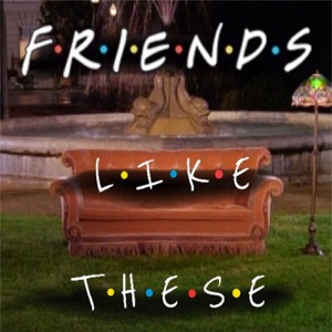 Friends Like These: The F.R.I.E.N.D.S. Podcast