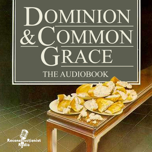 Dominion and Common Grace - Reconstructionist Radio Reformed Podcast Network