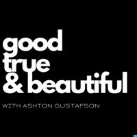 Good / True / & Beautiful | with Ashton Gustafson podcast