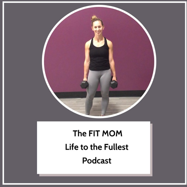 The Fit Mom Life to the Fullest Fitness and Nutrition Podcast