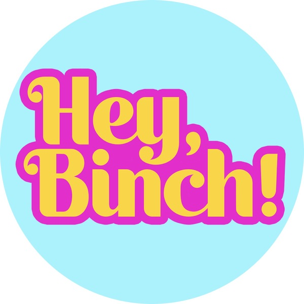 Hey, Binch!