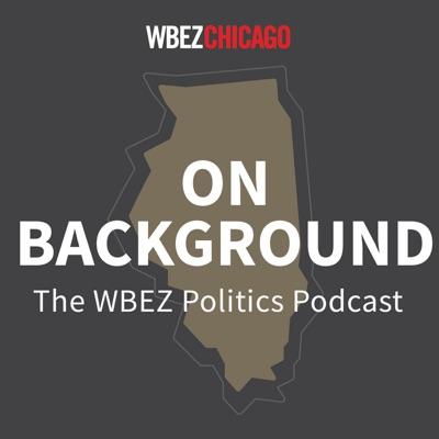 On Background: WBEZ's Politics Podcast:WBEZ Chicago
