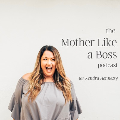 The Mother Like a Boss Podcast:Kendra Hennessy