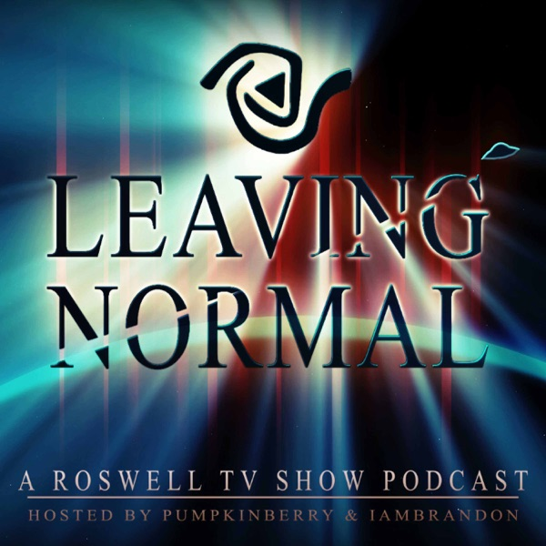Leaving Normal : A Roswell TV Show Podcast