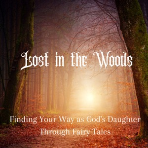 Lost in the Woods: Finding Your Way as God's Daughter Through Fairy Tales