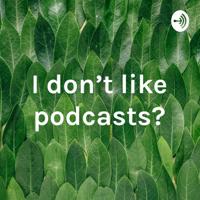 I don't like podcasts? podcast