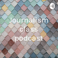 Journalism class podcast podcast