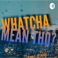 WHATCHA MEAN THO? podcast