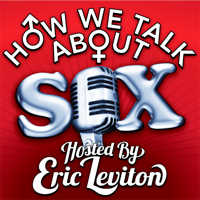 HOW WE TALK ABOUT SEX hosted by Eric Leviton podcast