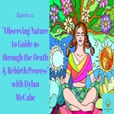 Episode 21: Observing Nature to Guide us Through the Death & Rebirth Process with Dylan McCabe