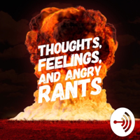 Thoughts, Feelings, and Angry Rants podcast