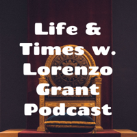 Life & Times w. Lorenzo Grant Podcast podcast