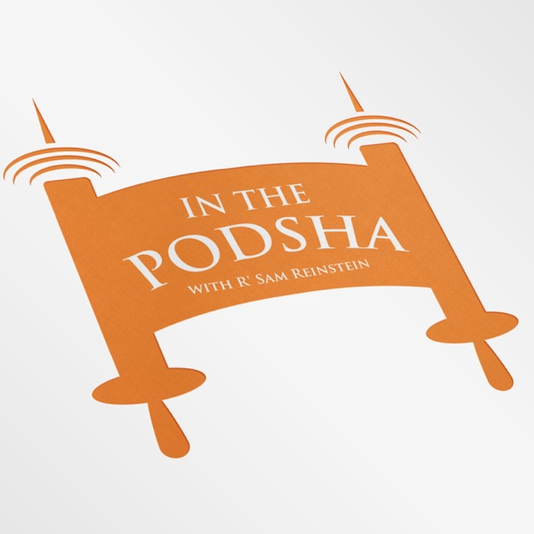 In the Podsha: A Weekly Parsha Conversation