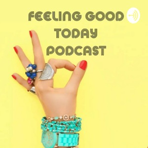 FEELING GOOD TODAY PODCAST