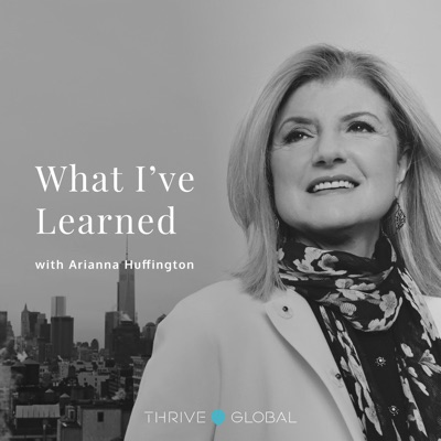 What I've Learned, with Arianna Huffington:Thrive Global