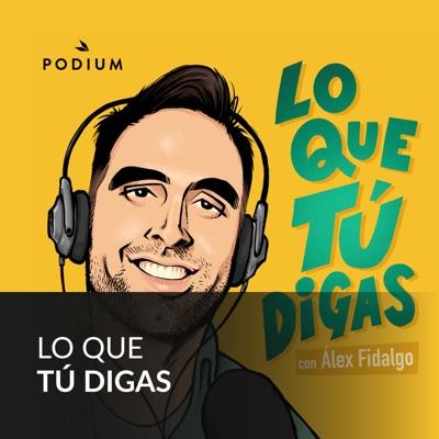 LO QUE TÚ DIGAS con Álex Fidalgo:Podium Podcast