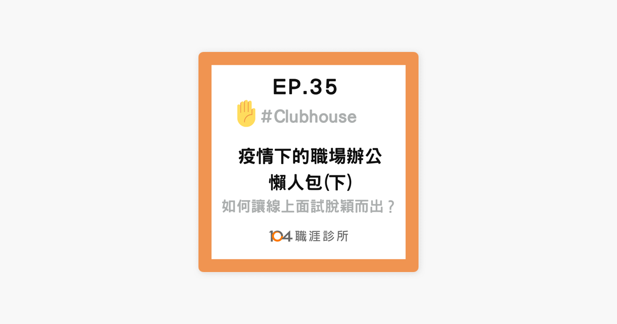 職涯診所: EP35 疫情下的職場辦公,如何讓你的線上面試不扣分?海內外Giver秘訣技巧大公開! Live on Clubhouse(下集) on Apple Podcasts
