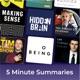 5 minute podcast summaries of: Tim Ferriss, Hidden Brain, Sam Harris, Lex Fridman, Jordan Peterson