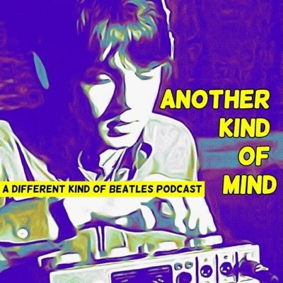 Another Kind of Mind: A Different Kind of Beatles Podcast:Another Kind of Mind: A Different Kind of Beatles Podcast