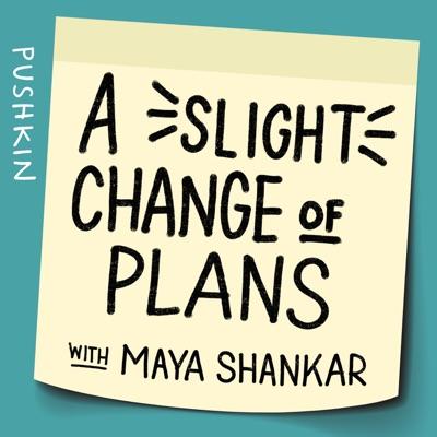 A Slight Change of Plans with Maya Shankar:Pushkin Industries