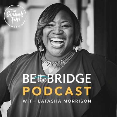 Be the Bridge Podcast with Latasha Morrison:That Sounds Fun Network
