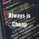 Always is Cheap