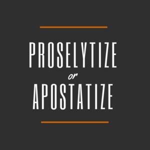 Proselytize or Apostatize