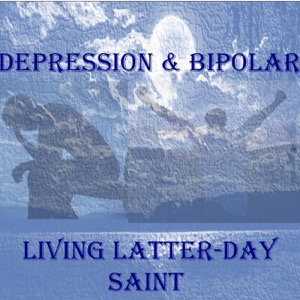DEPRESSION, BIPOLAR & ANXIETY - LIVING AS A LATTER-DAY SAINT, LDS