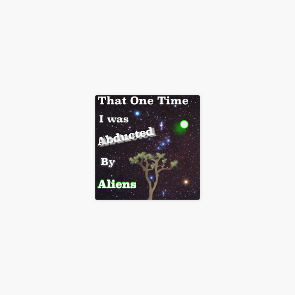 That One Time I was Abducted by Aliens on Apple Podcasts