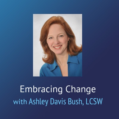 Embracing Change – Ashley Davis Bush, LCSW
