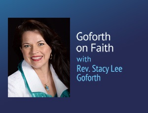Goforth on Faith – Rev. Stacy Lee Goforth