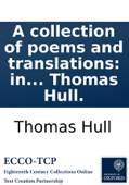 A collection of poems and translations: in English and Latin. By Thomas Hull.