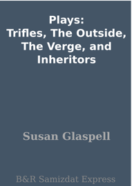 Plays: Trifles, The Outside, The Verge, and Inheritors