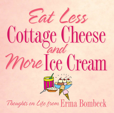 Eat Less Cottage Cheese and More Ice Cream - Erma Bombeck book