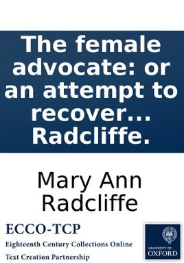 The female advocate: or an attempt to recover the rights of women from male usurpation. By Mary Anne Radcliffe.