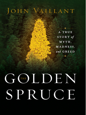 The Golden Spruce: A True Story of Myth, Madness, and Greed - John Vaillant book