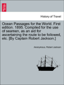 Ocean Passages for the World. First edition. 1895. Compiled for the use of seamen, as an aid for ascertaining the route to be followed, etc. [By Captain Robert Jackson.]