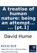 A treatise of human nature: being an attempt to introduce the experimental method of reasoning into moral subjects. ... [pt.1]