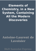 Elements of Chemistry, in a New System, Containing All the Modern Discoveries