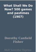 What Shall We Do Now? 500 games and pastimes (1907)