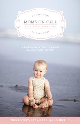 Moms on Call Next Steps Baby Care: 6-15 Months - Jennifer Walker & Laura Hunter book