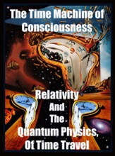 The Time Machine  Of Consciousness - Relativity And The Quantum Physics Of Time Travel