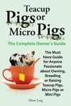 Teacup Pigs Or Micro Pigs - The Complete Owners Guide